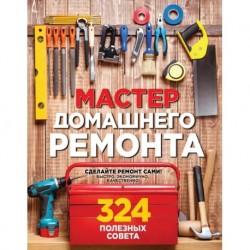 Мастер домашнего ремонта: 324 полезных совета