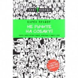 Не рычите на собаку! книга о дрессировке людей, животных и самого себя (новое оформление)