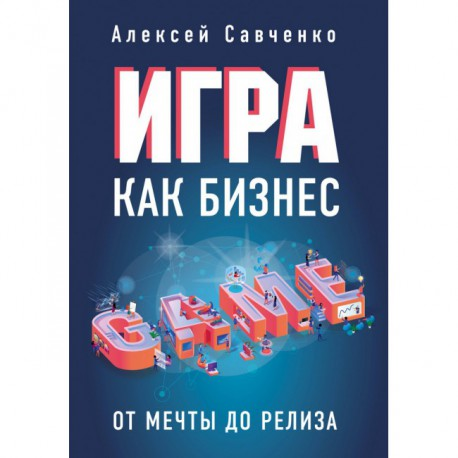 Игра как бизнес. От мечты до релиза Алексей Савченко